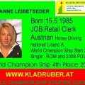 Susanne Leibetseder Born 15.5.1985. JOB Retail Clerk , She started Horses Driving with 9 Year. First Driving JOB with 12 Year, First S Charriage Driving with 15 Year.World Champion Ship Stater in Italy 2006, 2nd Time Uper Austria Champion Single Driving. 2008 World Champion Ship Single Driving Poland 4th Place. 2008 CAI-A Kisber Aszar Winner. 2009 She starte Pairs Driving, Training with her Father PEPI, Kladruberzentrum Altenfelden, VIZE Austrian Champion Pairs Driving 2009. World Champion Ship Qualfication 2009 for Pairs Driving in Hungary. SHE WORKS AT THE GOLDBACH HORSES SPORT & TRAININGS CENTER in GERMANY