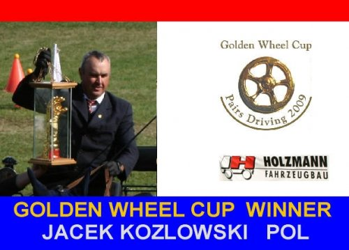 JACEK KOZLOWSKI POL Golden Wheel CUP Winner Pairs Driving 2009. Golden Wheel CUP Partner Pairs Driving 2009: CAI-A Kladruby CZE , CAI-A Conty FRA, CAI-A Altenfelden AUT, CAI-A Warka POL and Final Golden Wheel CUP Partner Pairs Driving 2009 CAI-A TOPOLCIANKY SVK.